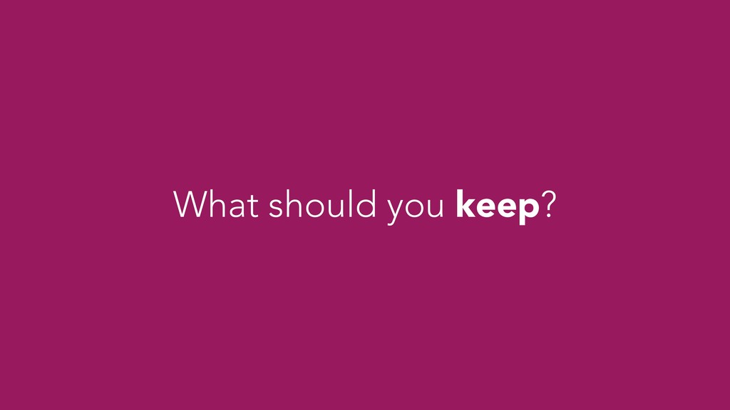 What should you keep?