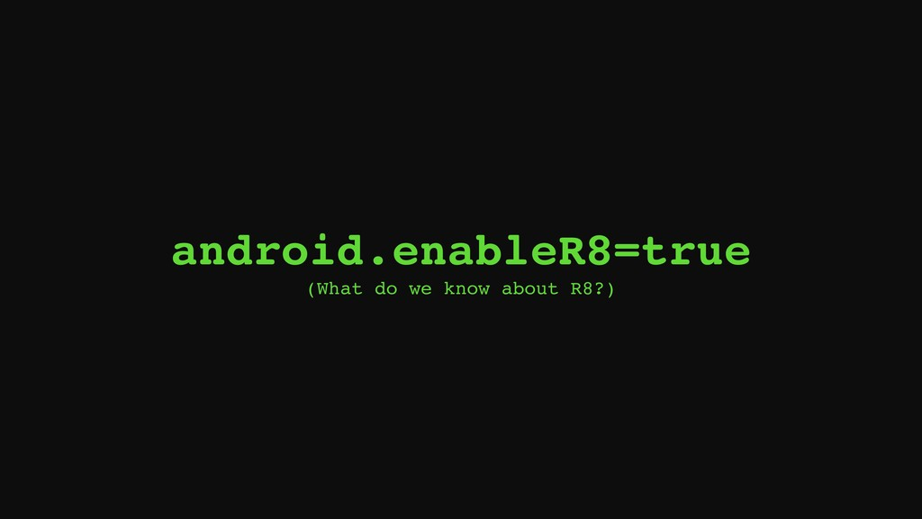 android.enableR8=true (What do we know about R8...