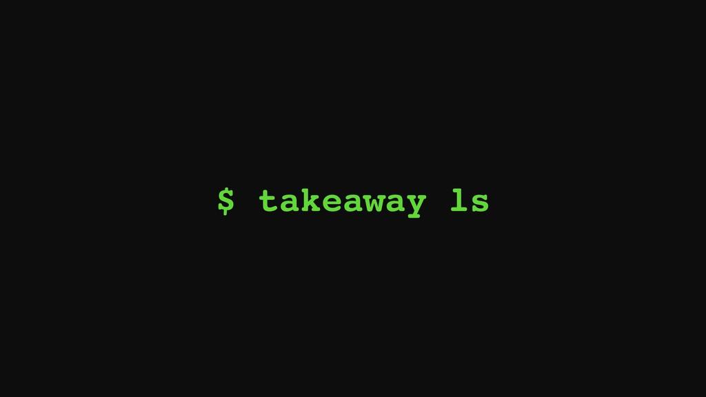 $ takeaway ls