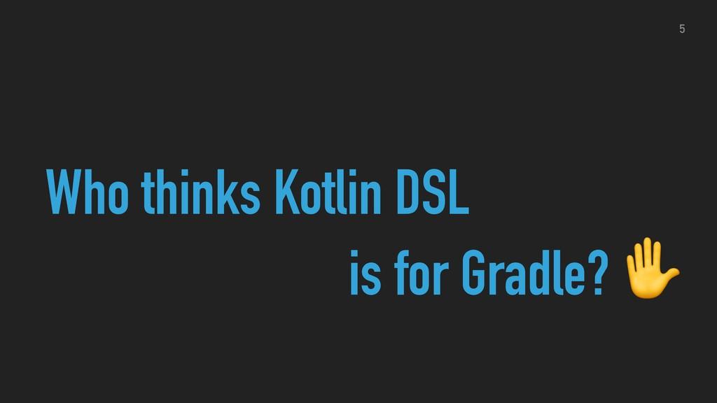 Who thinks Kotlin DSL is for Gradle? ✋ 5