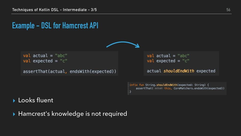 Example - DSL for Hamcrest API ▸ Looks fluent ▸ ...