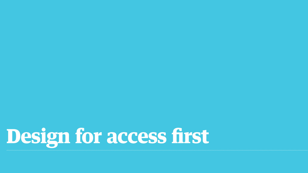 Design for access first
