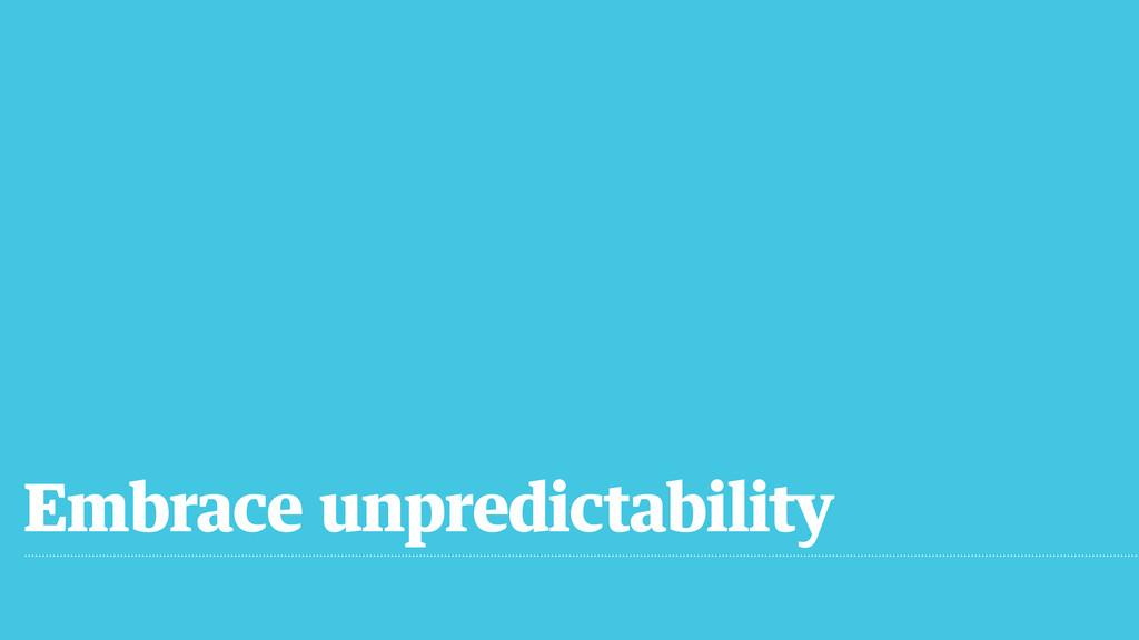 Embrace unpredictability