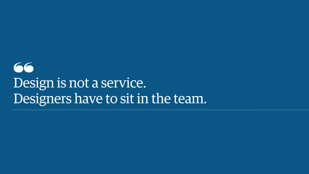 Design is not a service. Designers have to sit ...