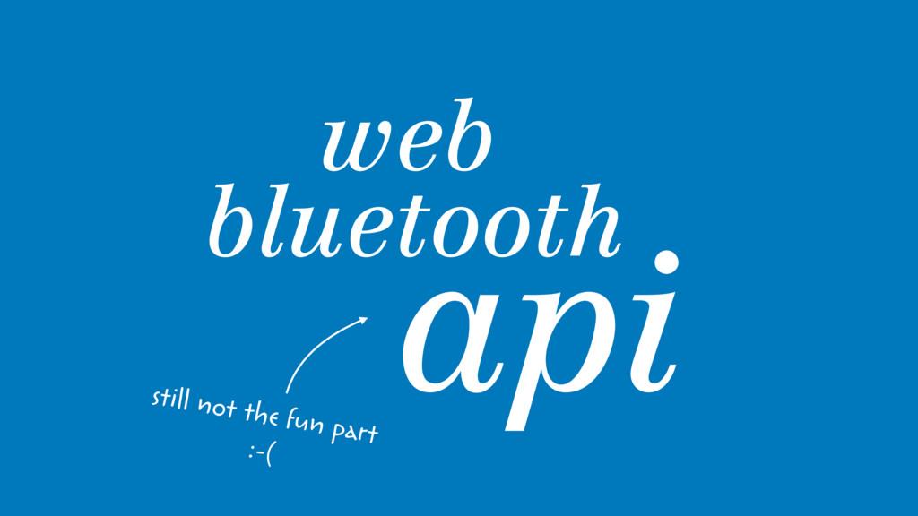web bluetooth api still not the fun part :-(