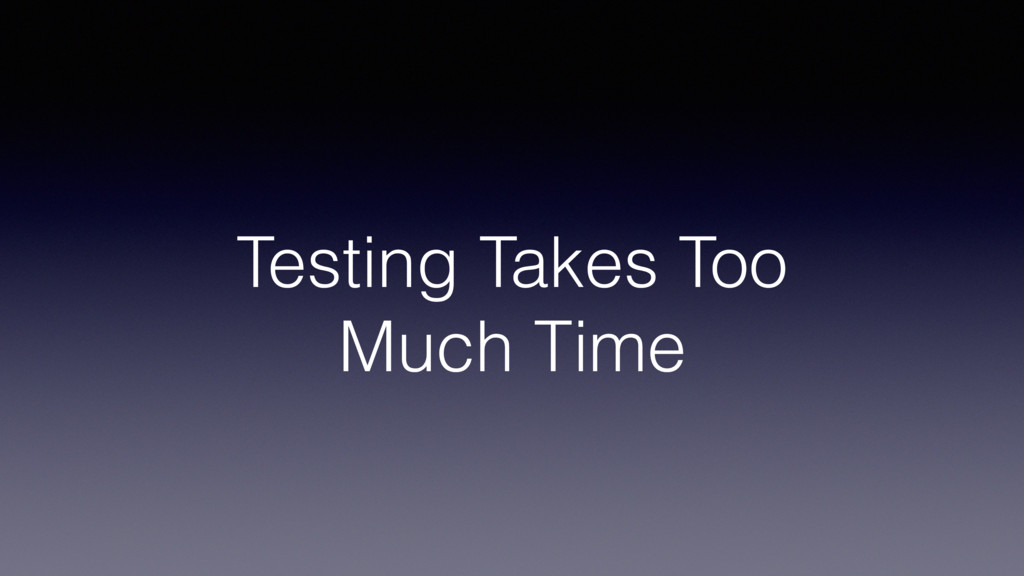 Testing Takes Too Much Time