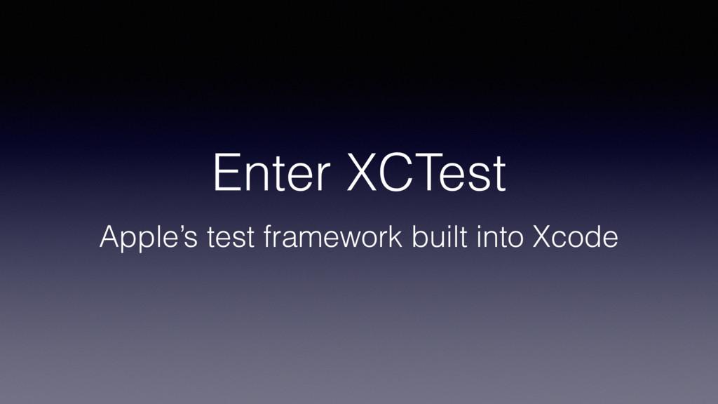 Enter XCTest Apple's test framework built into ...