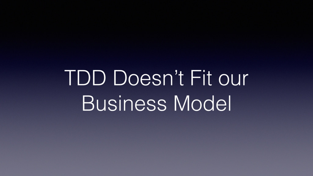 TDD Doesn't Fit our Business Model