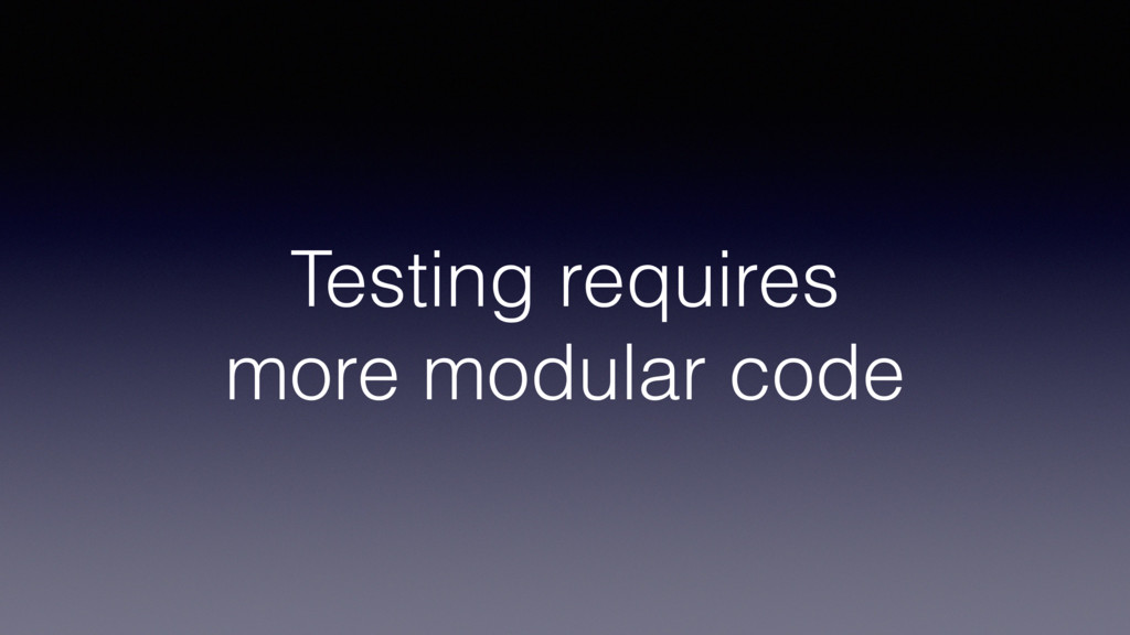 Testing requires more modular code