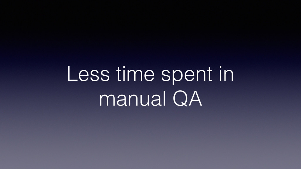 Less time spent in manual QA