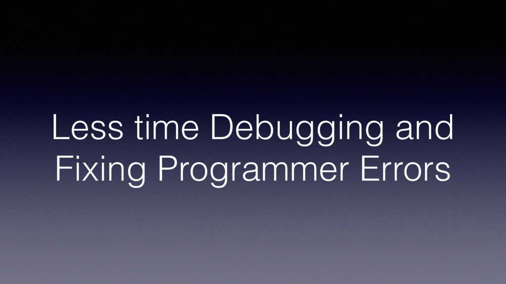 Less time Debugging and Fixing Programmer Errors