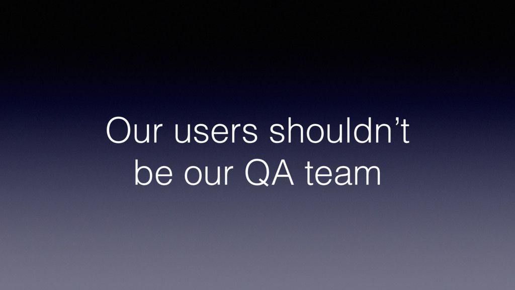 Our users shouldn't be our QA team