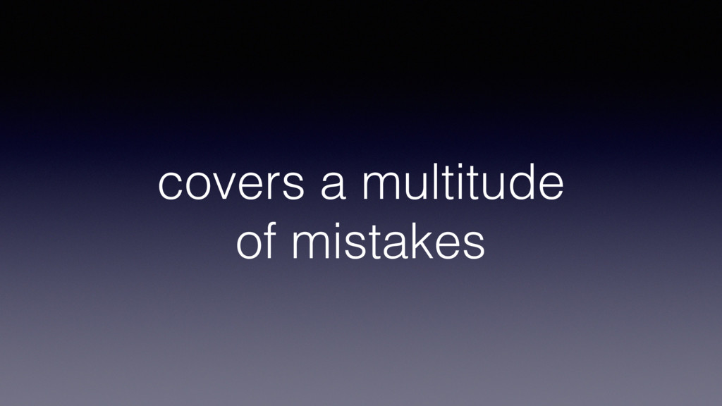 covers a multitude of mistakes