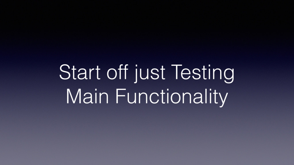 Start off just Testing Main Functionality