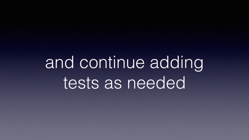 and continue adding tests as needed