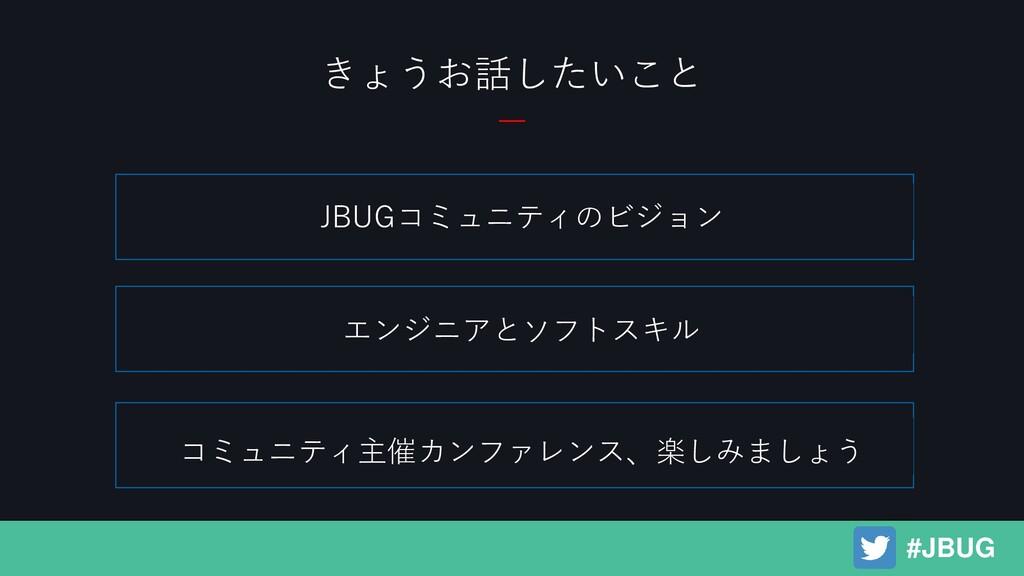 きょうお話したいこと JBUGコミュニティのビジョン エンジニアとソフトスキル コミュニティ主...