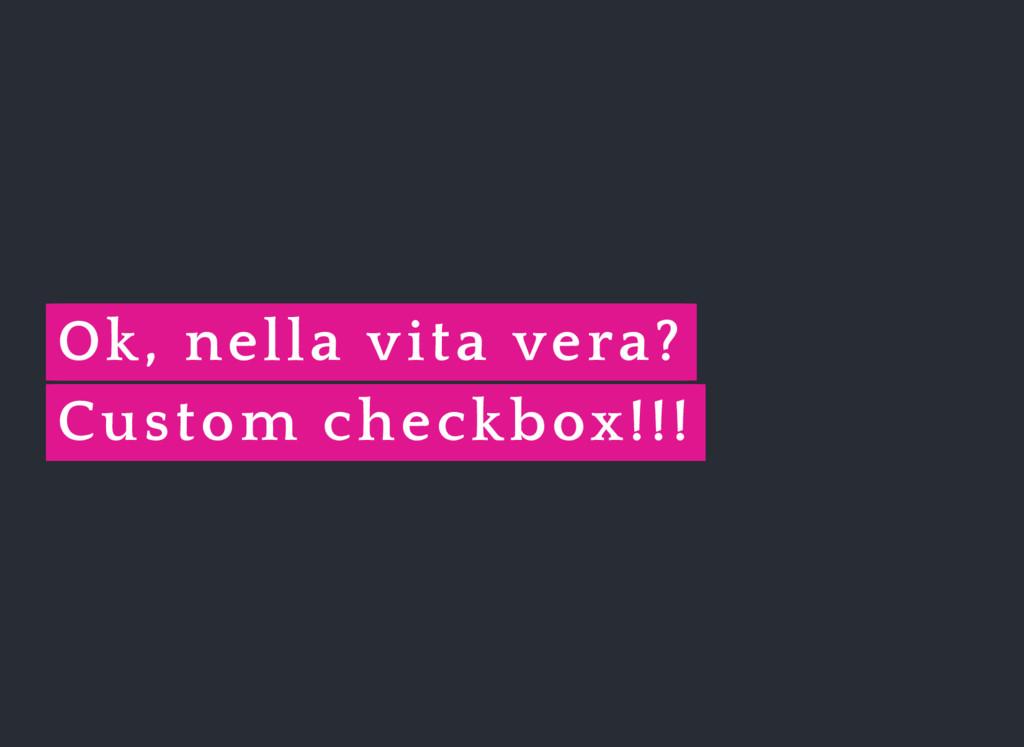 Ok, nella vita vera? Custom checkbox!!!