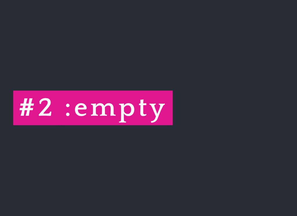 #2 :empty