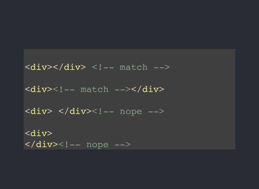 <div></div> <!-- match --> <div><!-- match --><...