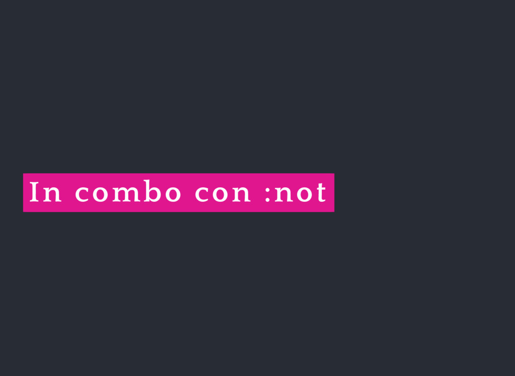 In combo con :not