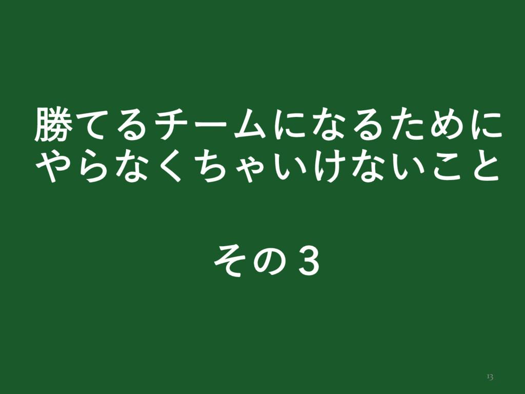 13 উͯΔνʔϜʹͳΔͨΊʹ Βͳͪ͘Ό͍͚ͳ͍͜ͱ ͦͷ̏