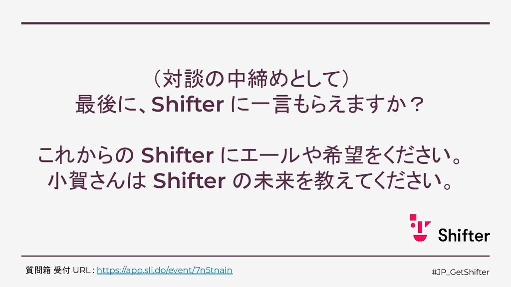 #JP_GetShifter (対談の中締めとして) 最後に、Shifter に一言もらえます...