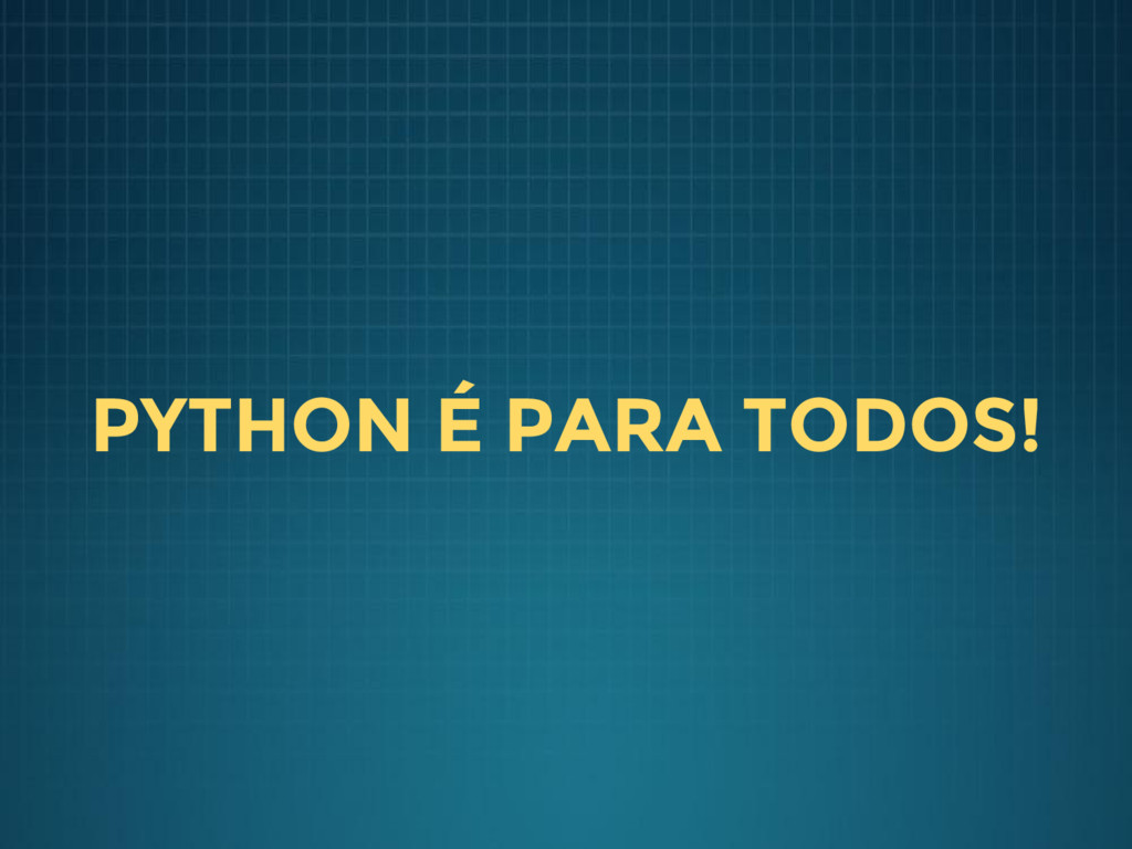 PYTHON É PARA TODOS!