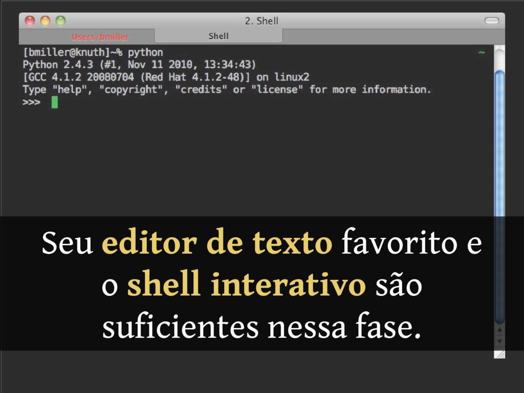 Seu editor de texto favorito e o shell interati...