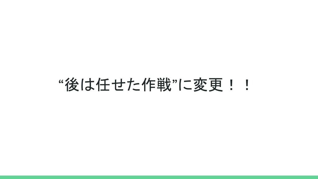 """""""後は任せた作戦""""に変更!!"""