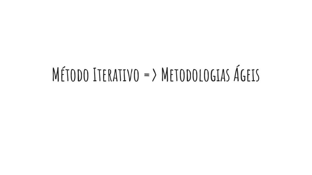 Método Iterativo => Metodologias Ágeis