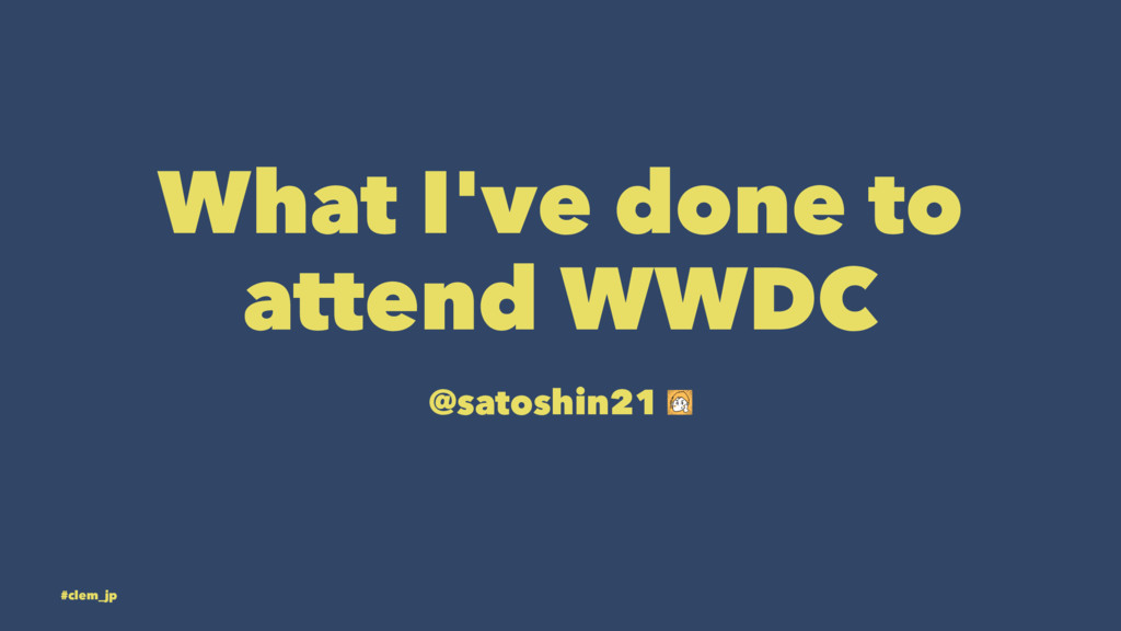 What I've done to attend WWDC @satoshin21 #clem...