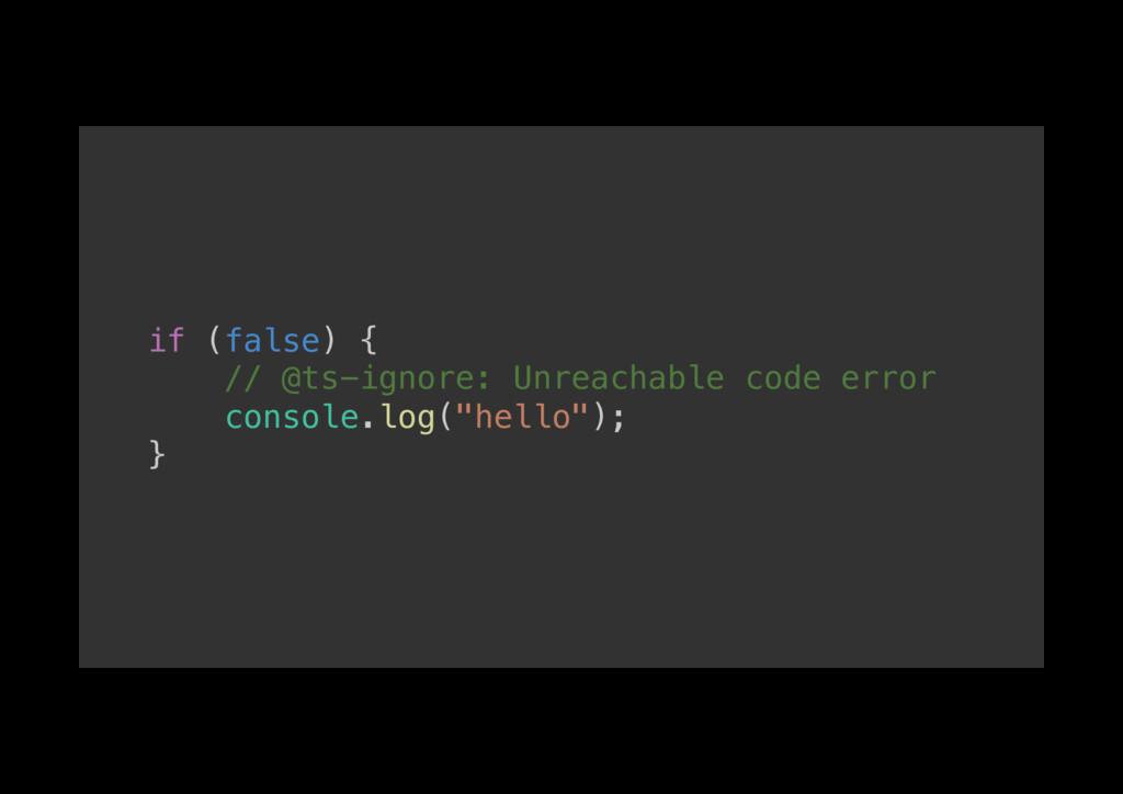 if (false) {! // @ts-ignore: Unreachable code e...