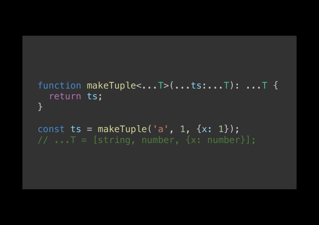function makeTuple<...T>(...ts:...T): ...T {! r...