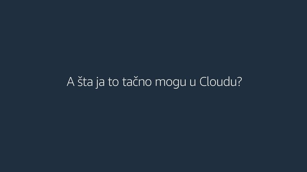 A šta ja to tačno mogu u Cloudu?