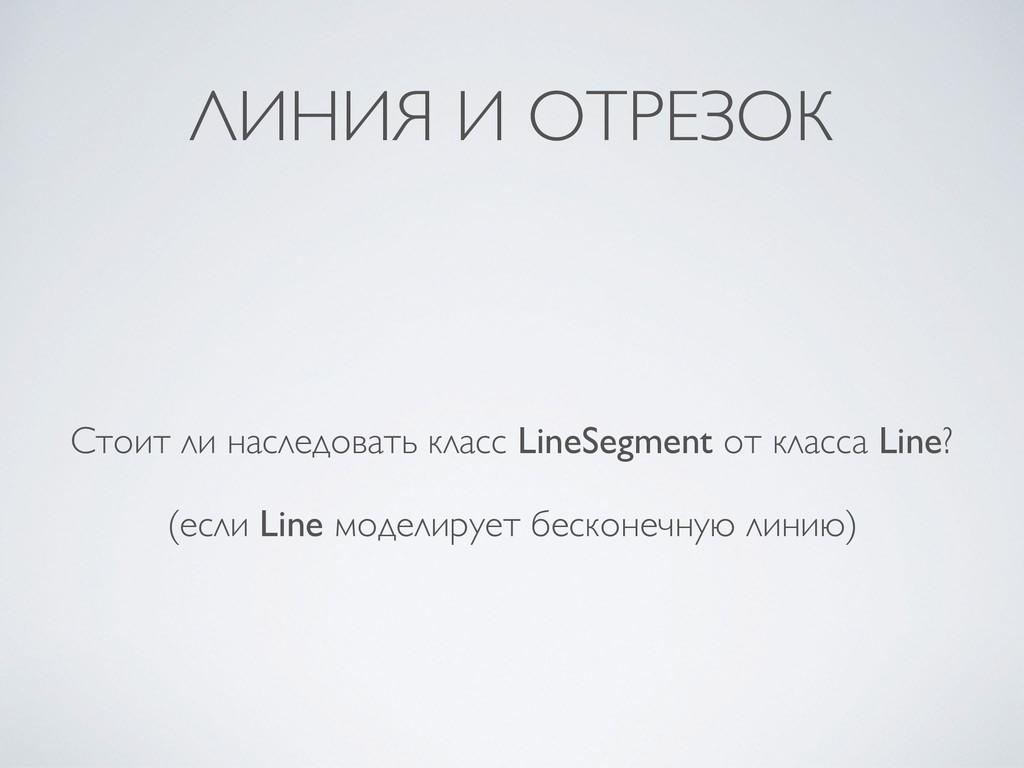 ЛИНИЯ И ОТРЕЗОК Стоит ли наследовать класс Line...