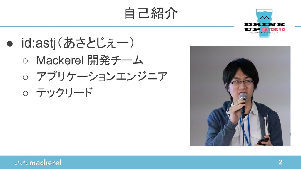 2 ● id:astj(あさとじぇー) ○ Mackerel 開発チーム ○ アプリケーション...