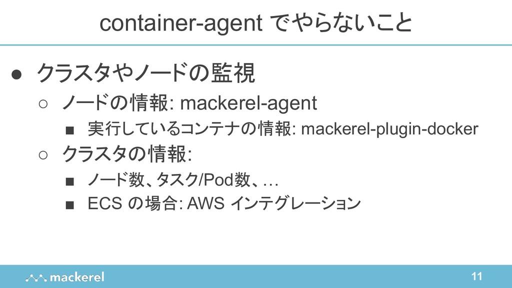 11 ● クラスタやノードの監視 ○ ノードの情報: mackerel-agent ■ 実行し...