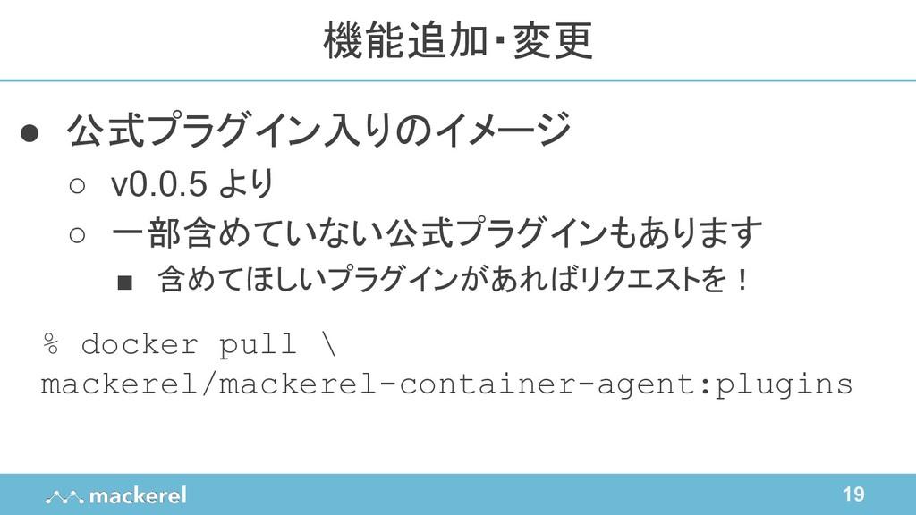 19 ● 公式プラグイン入りのイメージ ○ v0.0.5 より ○ 一部含めていない公式プラグ...