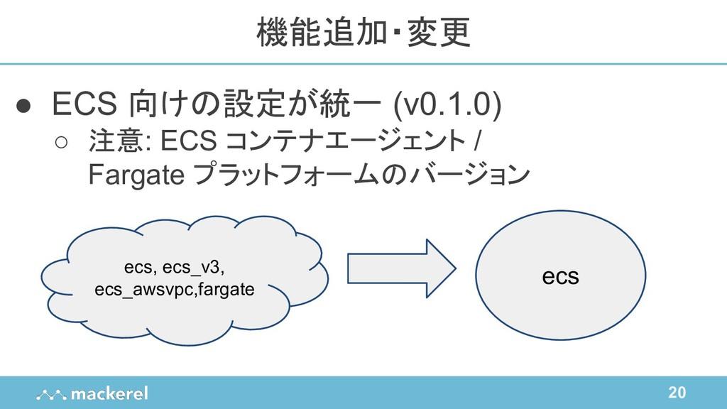20 ● ECS 向けの設定が統一 (v0.1.0) ○ 注意: ECS コンテナエージェント...
