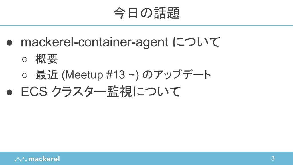 3 ● mackerel-container-agent について ○ 概要 ○ 最近 (Me...