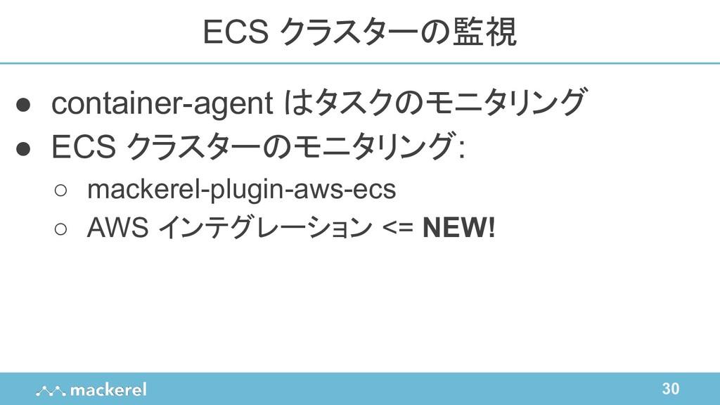 30 ● container-agent はタスクのモニタリング ● ECS クラスターのモニ...