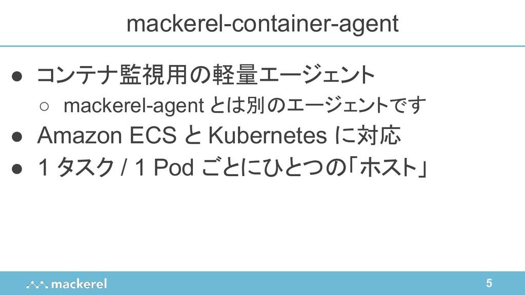 5 ● コンテナ監視用の軽量エージェント ○ mackerel-agent とは別のエージェン...