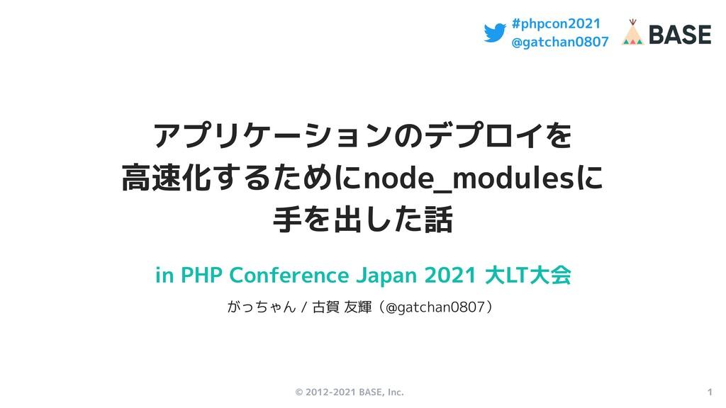 © 2012-2021 BASE, Inc. 1 #phpcon2021 @gatchan08...