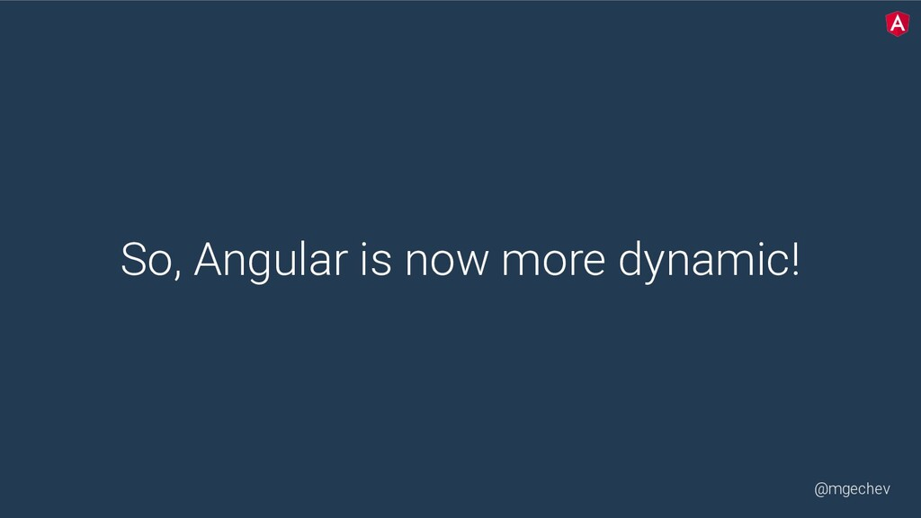 @mgechev So, Angular is now more dynamic!