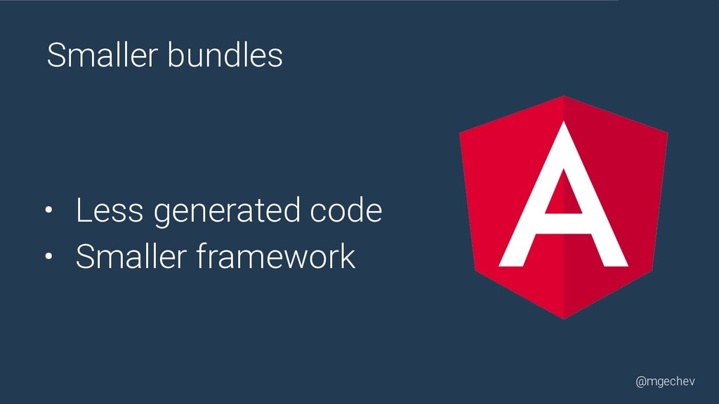 @mgechev Smaller bundles • Less generated code ...