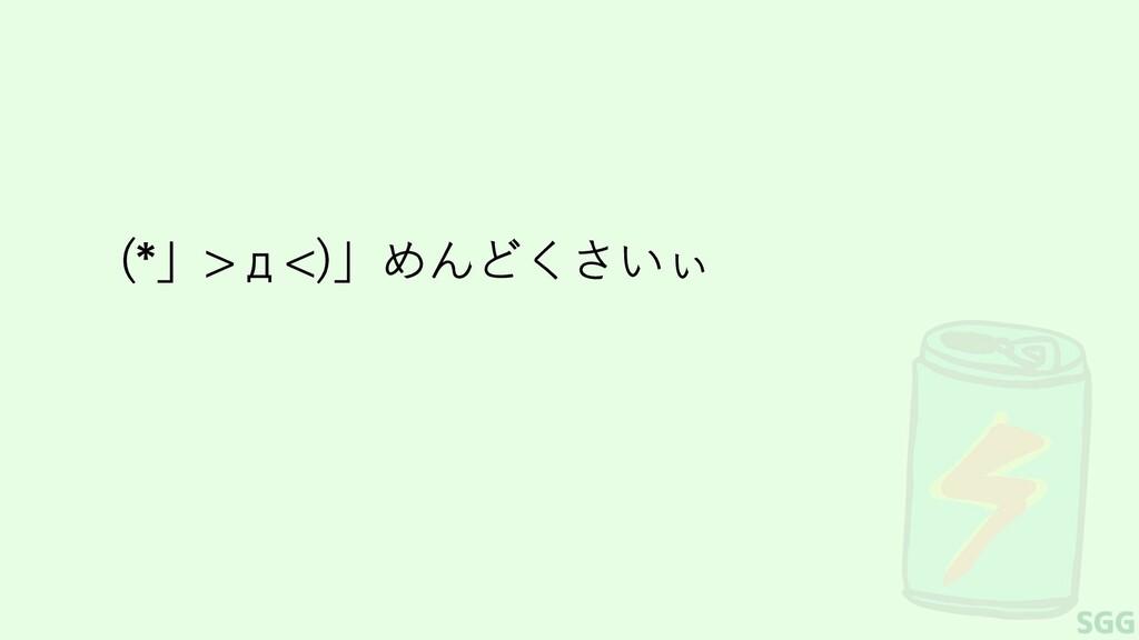 (*」>д<)」めんどくさいぃ