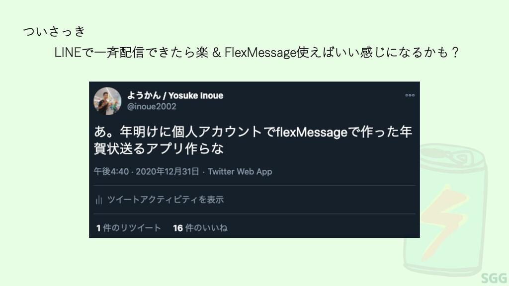 ついさっき LINEで⼀⻫配信できたら楽 & FlexMessage使えばいい感じになるかも?