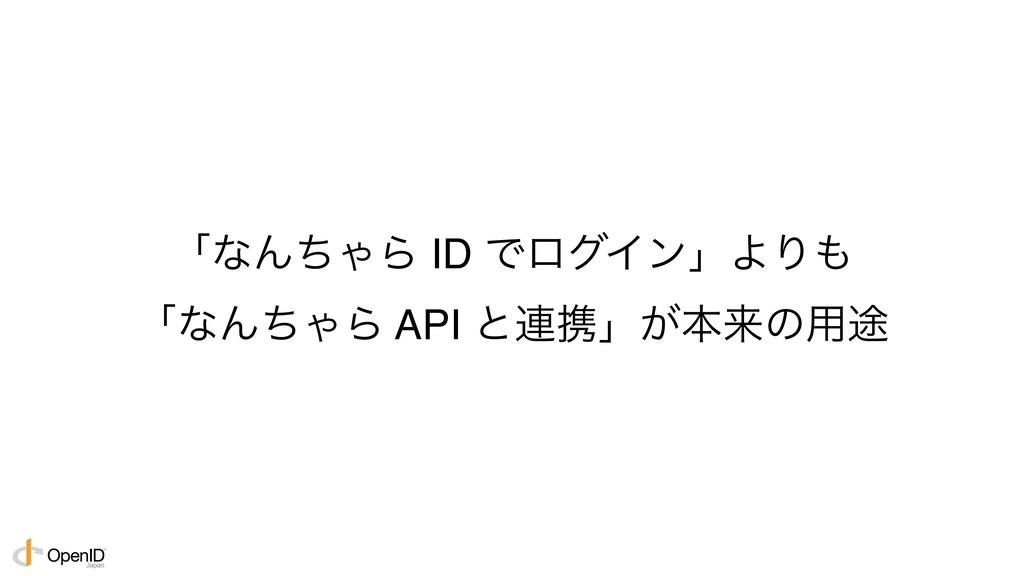 ʮͳΜͪΌΒ ID ͰϩάΠϯʯΑΓ ʮͳΜͪΌΒ API ͱ࿈ܞʯ͕ຊདྷͷ༻్