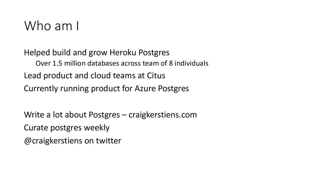 Who am I Helped build and grow Heroku Postgres ...