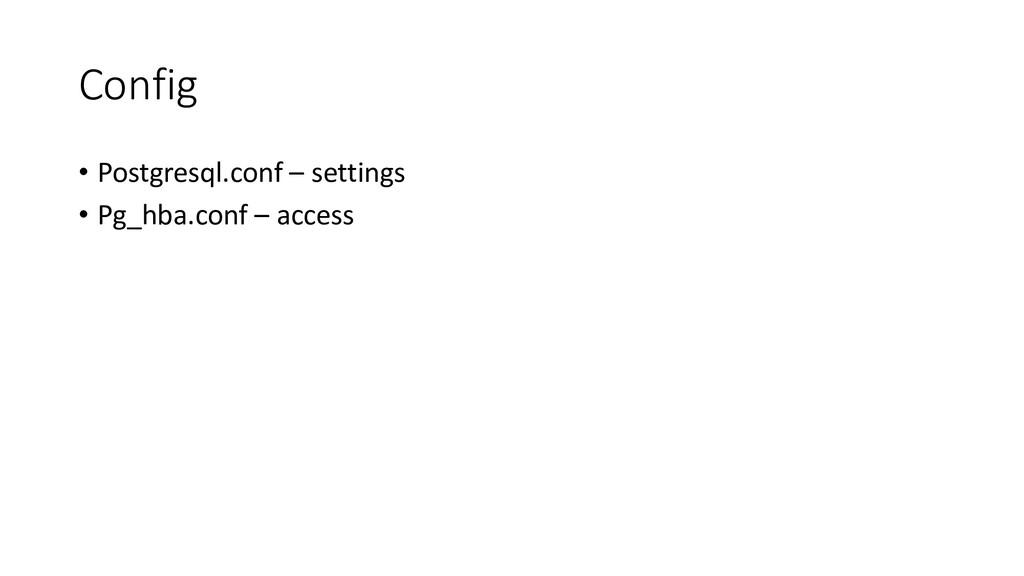 Config • Postgresql.conf – settings • Pg_hba.co...